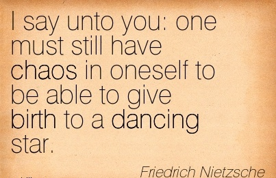 I Say Unto You   One Must Still Have Chaos In Oneself To Be Able To Give Birth To A Dancing Star. - Friedrich Nietzsche