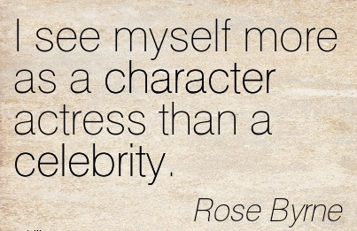 I see myself more as a Character Actress than a Celebrity.  - Rose Byrne
