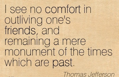 I See no Comfort in outliving one's Friends, and remaining a mere Monument of the times which are Past. - Thomas Jefferson
