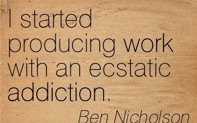 I Started Producing Work With An Ecstatic Addiction. - Ben Nicholson