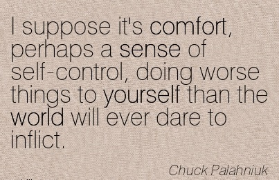 I Suppose it's Comfort, Perhaps a Sense of self-Control, doing Worse things to yourself than the World will ever Dare to inflict. - Chuck Palahniuk