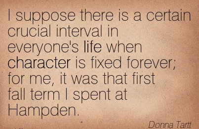 I Suppose there is a Certain Crucial Interval in Everyone's life when Character is Fixed Forever; for me, it was that first fall term I spent at Hampden. - Donna Tartt