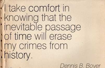 I Take Comfort in Knowing That The Inevitable Passage of Time Will Erase my Crimes from History. - Dennis B. Boyer