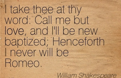 I Take Thee At Thy Word Call Me But Love, And I'll Be New Baptized; Henceforth I Never Will Be Romeo. - William Shakespeare