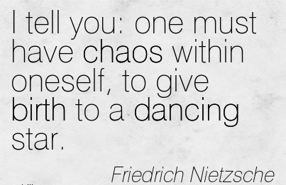 I Tell You One Must Have Chaos Within Oneself, To Give Birth To A Dancing Star. - Fredrich Nietzsche