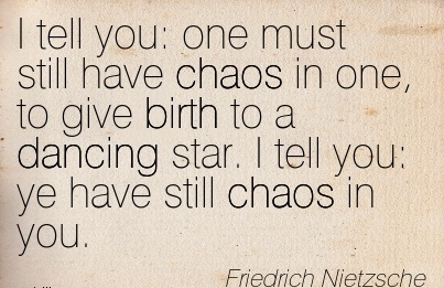I Tell You  One Must Still Have Chaos In One, To Give Birth To A Dancing Star. I Tell You Ye Have still Chaos In You. - Friedrich Nietzsche