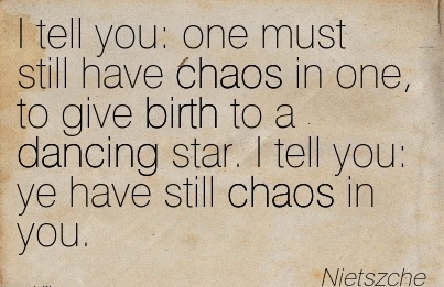 I Tell You  One Must Still Have Chaos In One, To Give Birth To A Dancing Star. I Tell You Ye Have Still Chaos In You. - Nietszche