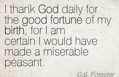 I Thank God Daily For The Good Fortune Of My Birth, For I Am Certain I Would Have Made a Miserable Peasant. - C.s Forester