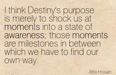 I Think Destiny's Purpose Is Merely To Shock Us At Moments Into A State Of Awareness Those Moments Are Milestones In Between Which We Have To Find Our Own Way. - Attia Hosain