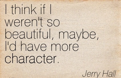 I Think if I Weren't so Beautiful, Maybe, I'd have More Character. - Jerry Hall
