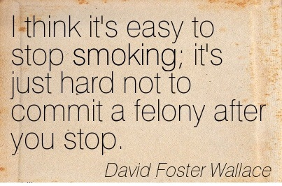 I Think It's Easy To Stop Smoking It's Just Hard Not To Commit A Felony After You Stop. - David Foster Wallace - Addiction Quotes