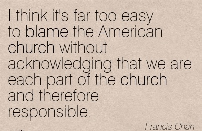 I Think It's Far Too Easy To Blame The American Church Without Acknowledging That We Are Each Part Of The Church And Therefore Responsible. - Francis Chan