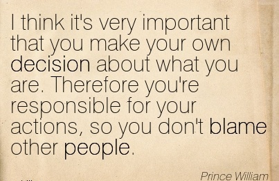 I Think It's Very Important That You Make Your Own Decision About What You Are… Your Actions, So You Don't Blame Other People. - Prince William