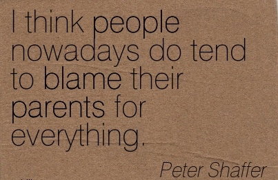 I Think People Nowadays Do Tend To Blame Their Parents For Everything. - Peter Shaffer