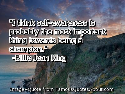 I Think Self Awareness Is Probably The Most Important Thing Toward being A Champion. - Billie Jean king