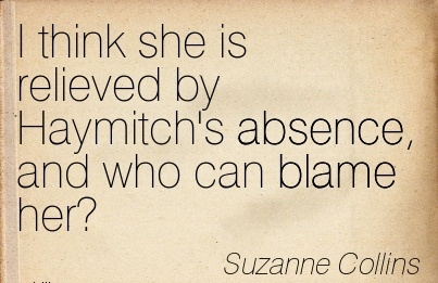 I Think She Is Relieved By Haymitch's Absence, And Who Can Blame Her! - Suzanne Collins