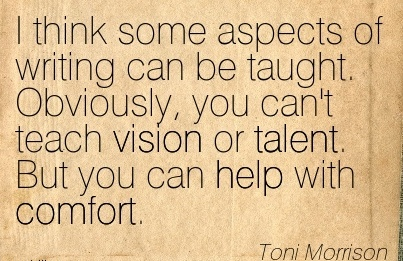 I think some aspects of writing can be taught. Obviously, you can't teach Vision or talent. But you can help with Comfort. - Toni Morrison