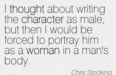 I Thought about Writing the Character as Male, But Then I Would Be Forced to Portray him as a Woman in a man's Body. - Chris Stocking