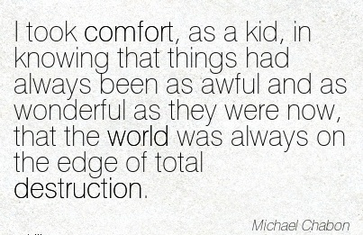 I took Comfort, as a kid, in knowing that Things had Always been as Awful and as Wonderful Always on the Edge of Total Destruction. - Michael Chabon