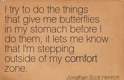 I Try To Do the Things that give me Butterflies in my Stomach that I'm Stepping Outside of My Comfort Zone. - Jonathan Scott Henrich