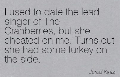 I used to date the lead singer of The Cranberries, but she Cheated on me. Turns out she had some turkey on the side. - Jarod Kintz