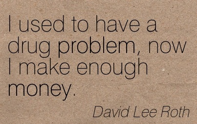 I Used To Have A Drug Problem, Now I Make Enough Money. - David Lee Roth - Addiction Quotes