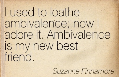 I used to loathe ambivalence now I adore it. Ambivalence is my new best friend. - Suzanne Finnamore - Cheating Quotes