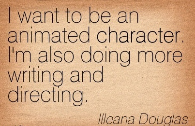 I Want to be an animated Character. I'm also Doing more Writing and Directing. - IIIeana Douglas