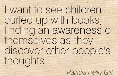 I Want To See Children Curled Up With Books, Finding an Awareness of Themselves As they Discover Other People's Thoughts. - Patricia Reilly Giff