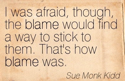 I Was Afraid, Though, The Blame Would Find A Way To Stick To Them. That's How Blame Was. - Sue Monk Kidd
