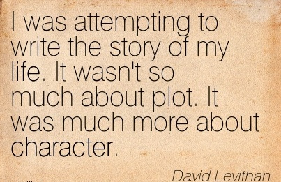 I was Attempting to Write the story of my life. It wasn't so much about plot. It was much more about Character. - David lebithan