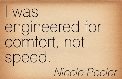 I was Engineered for Comfort, not Speed. - Nicole Peeler