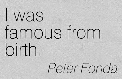 I Was Famous From Birth. - Peter  Fonda