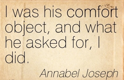 I Was His Comfort Object, and what he Asked for, I did. - Annabel Joseph