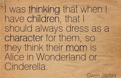 I was Thinking that when I have Children, that I Should Always Dress as a Character for Them, so they Think Their Mom is Alice in Wonderland or Cinderella. - Gwen Stefani