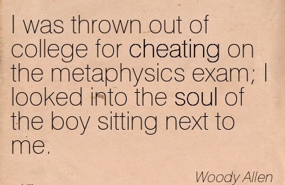 I was thrown out of college for Cheating on the metaphysics exam I looked into the soul of the boy sitting next to me. - Woody Allem