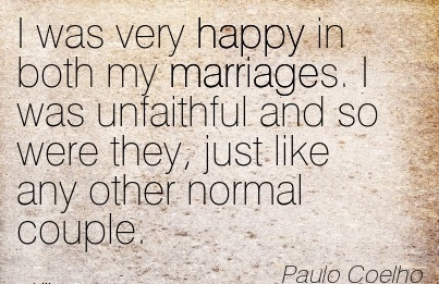 I was very happy in both my marriages. I was unfaithful and so were they, just like any other normal couple. - Paulo Coelho - Cheating Quotes