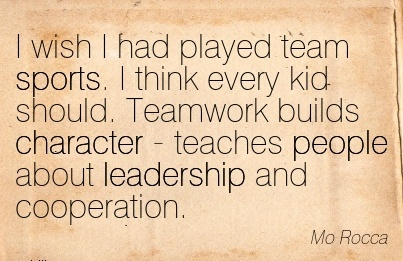 I Wish I had Played Team Sports. I think every Kid Should. Teamwork builds Character - Teaches People About Leadership and Cooperation. - Mo Rocca
