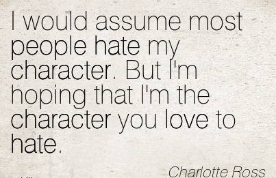I Would Assume Most people Hate my Character. But I'm Hoping That I'm the Character you Love To Hate. - Charlotte Ross