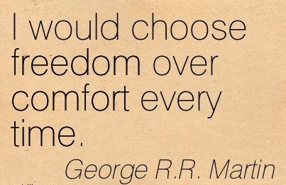 I Would Choose Freedom over Comfort Every Time. - George R.R. MArtin