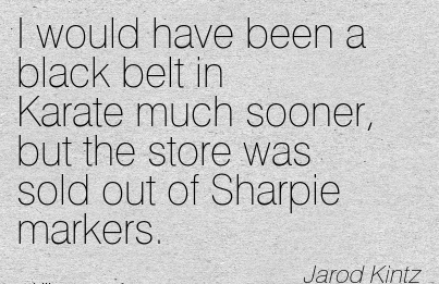 I would have been a black belt in Karate much sooner, but the store was sold out of Sharpie markers. - Jarod kintz - Cheating Quotes