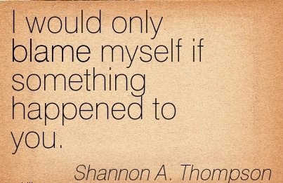 I Would Only Blame Myself If Something Happened To You. - Shannon A. Thompson