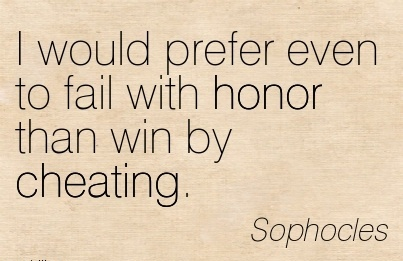I would prefer even to fail with honor than win by Cheating. - Sophocles