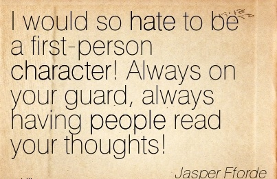 I Would so hate to be a First-Person Character! Always on your guard, Always Having People Read your Thoughts! - Jasper Fforde