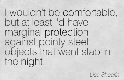 I wouldn't be Comfortable, but at least I'd have Marginal Protection Against Pointy steel Objects that went Stab in the Night. - Lisa Shearin
