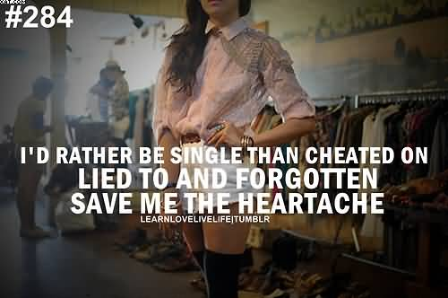 Id rather be single than Cheated on Lied To and Forgotten.