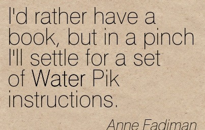 I'd Rather Have a Book, but in a Pinch I'll Settle For a Set of Water Pik Instructions. - Anne Fadiman - Addiction Quotes