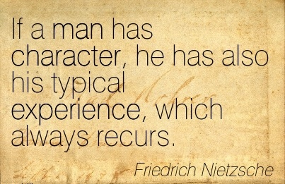If a Man has Character, he has also his typical Experience, which always Recurs. - Friedrich Nietzsche