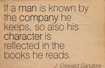 If a Man is known By the Company he keeps, so also his Character is Reflected in the Books he Reads. -  J,Oswald Sanders