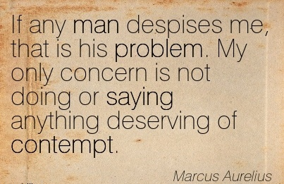 If any Man Despises me, that is his Problem. My only Concern is not Doing or Saying Anything deserving of Contempt. - Marcus Aurelius